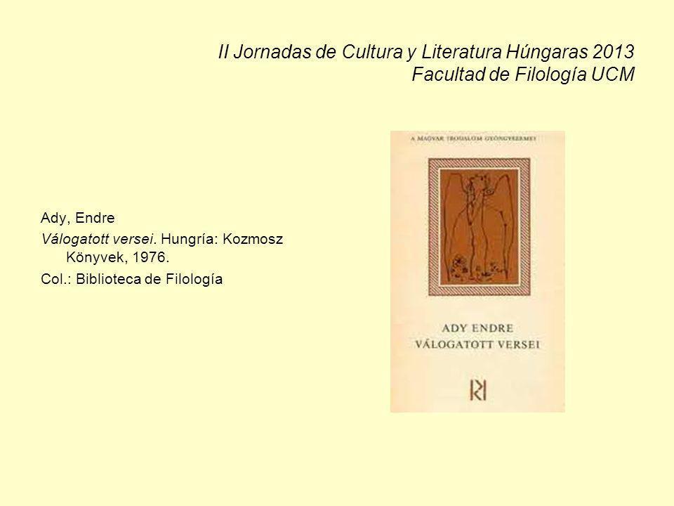 II Jornadas de Cultura y Literatura Húngaras 2013 Facultad de Filología UCM Ady, Endre Válogatott versei. Hungría: Kozmosz Könyvek, 1976. Col.: Biblio
