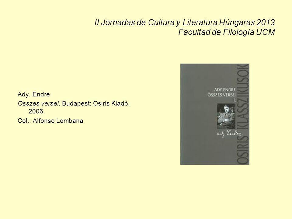 II Jornadas de Cultura y Literatura Húngaras 2013 Facultad de Filología UCM Ady, Endre Összes versei. Budapest: Osiris Kiadó, 2006. Col.: Alfonso Lomb