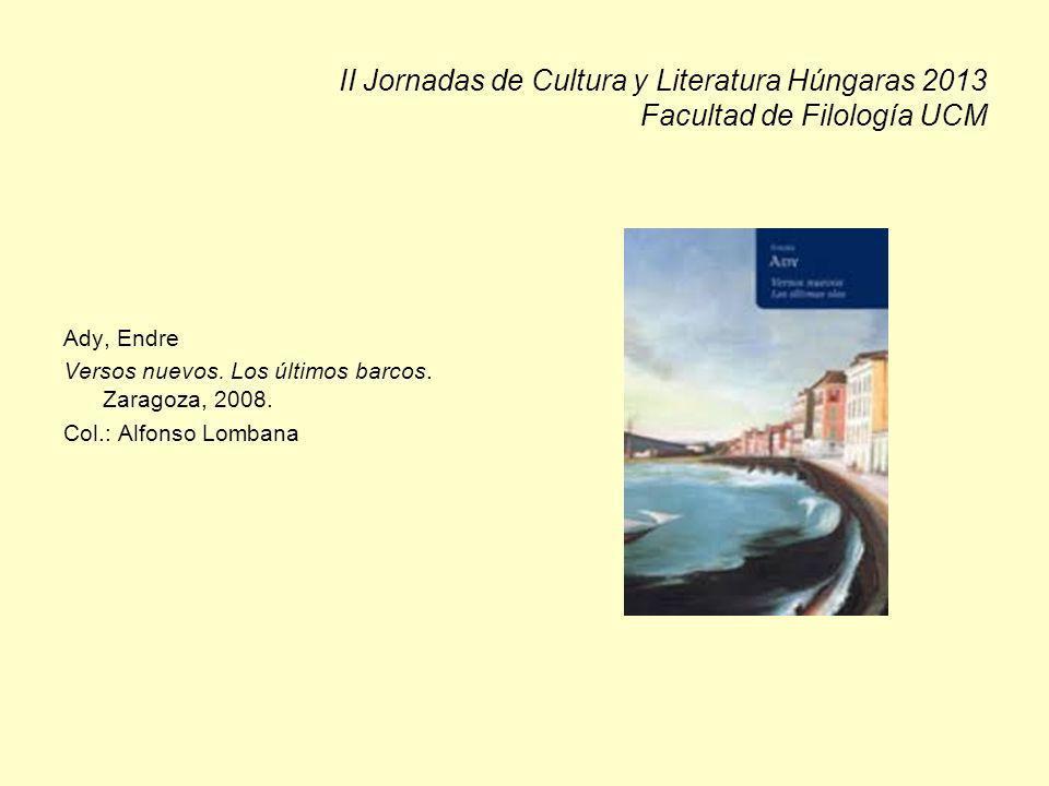 II Jornadas de Cultura y Literatura Húngaras 2013 Facultad de Filología UCM Ady, Endre Versos nuevos. Los últimos barcos. Zaragoza, 2008. Col.: Alfons