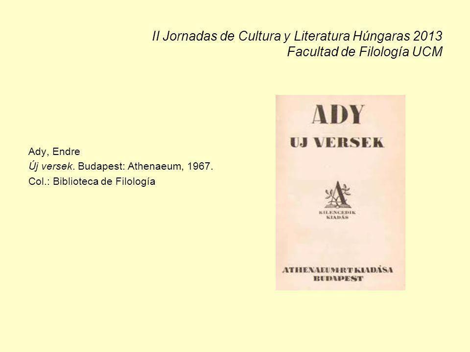 II Jornadas de Cultura y Literatura Húngaras 2013 Facultad de Filología UCM Ady, Endre Új versek. Budapest: Athenaeum, 1967. Col.: Biblioteca de Filol