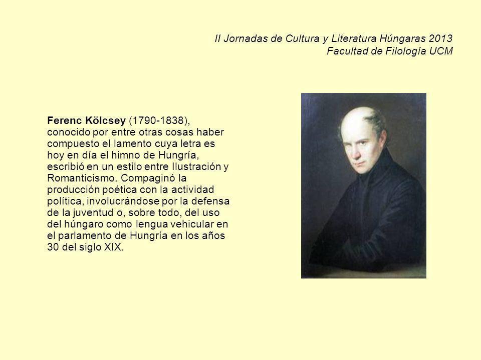 II Jornadas de Cultura y Literatura Húngaras 2013 Facultad de Filología UCM Ferenc Kölcsey (1790-1838), conocido por entre otras cosas haber compuesto el lamento cuya letra es hoy en día el himno de Hungría, escribió en un estilo entre Ilustración y Romanticismo.