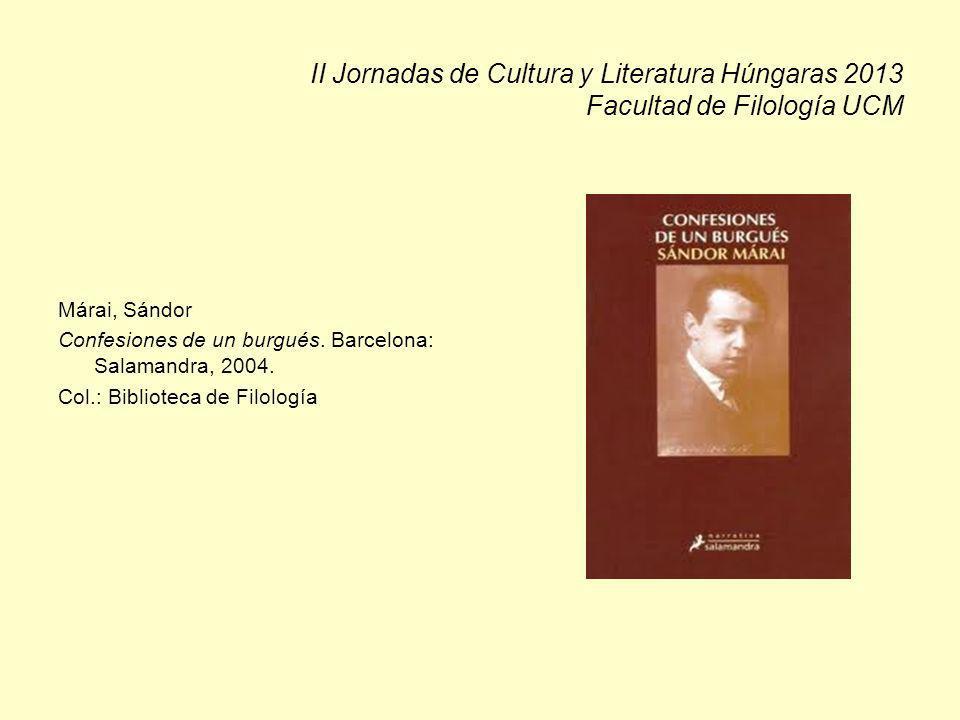 II Jornadas de Cultura y Literatura Húngaras 2013 Facultad de Filología UCM Márai, Sándor Confesiones de un burgués. Barcelona: Salamandra, 2004. Col.