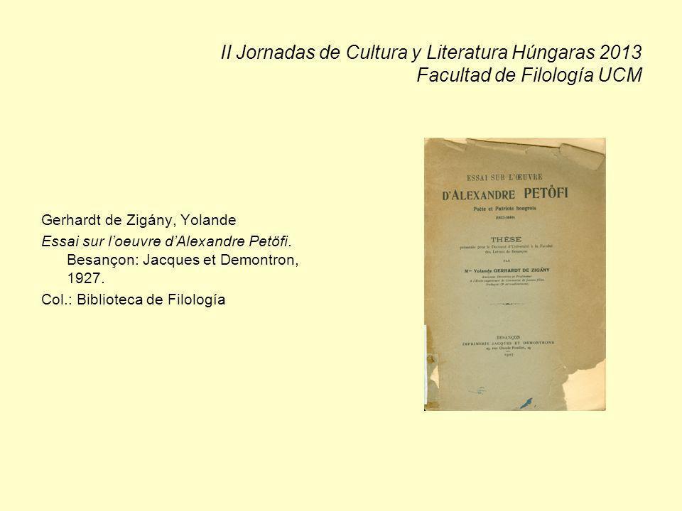 II Jornadas de Cultura y Literatura Húngaras 2013 Facultad de Filología UCM Gerhardt de Zigány, Yolande Essai sur loeuvre dAlexandre Petöfi. Besançon: