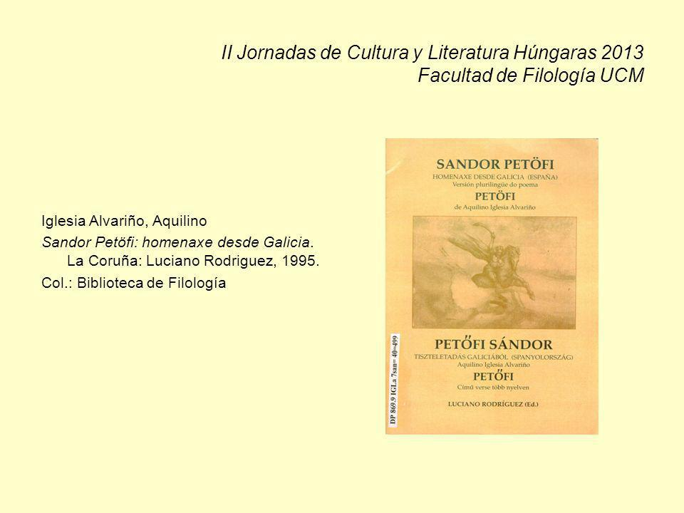 II Jornadas de Cultura y Literatura Húngaras 2013 Facultad de Filología UCM Iglesia Alvariño, Aquilino Sandor Petöfi: homenaxe desde Galicia. La Coruñ
