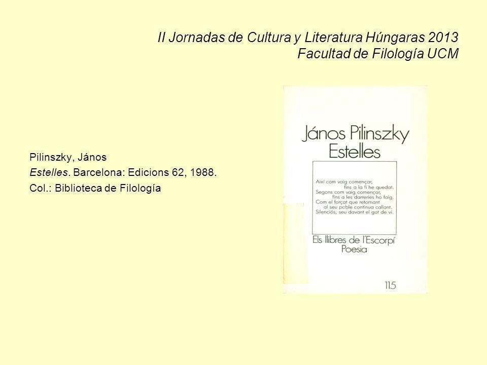 II Jornadas de Cultura y Literatura Húngaras 2013 Facultad de Filología UCM Pilinszky, János Estelles. Barcelona: Edicions 62, 1988. Col.: Biblioteca