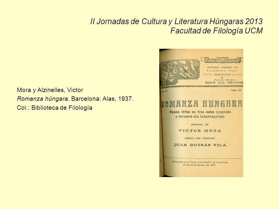 II Jornadas de Cultura y Literatura Húngaras 2013 Facultad de Filología UCM Mora y Alzinelles, Victor Romanza húngara. Barcelona: Alas, 1937. Col.: Bi