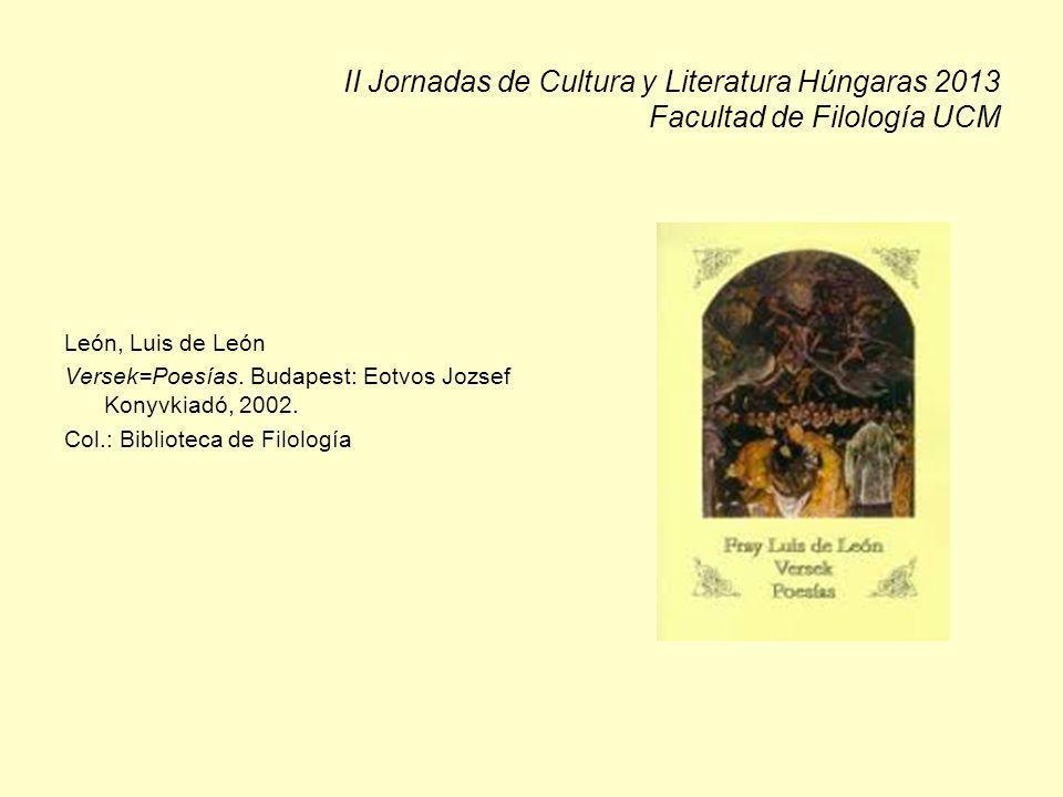 II Jornadas de Cultura y Literatura Húngaras 2013 Facultad de Filología UCM León, Luis de León Versek=Poesías. Budapest: Eotvos Jozsef Konyvkiadó, 200