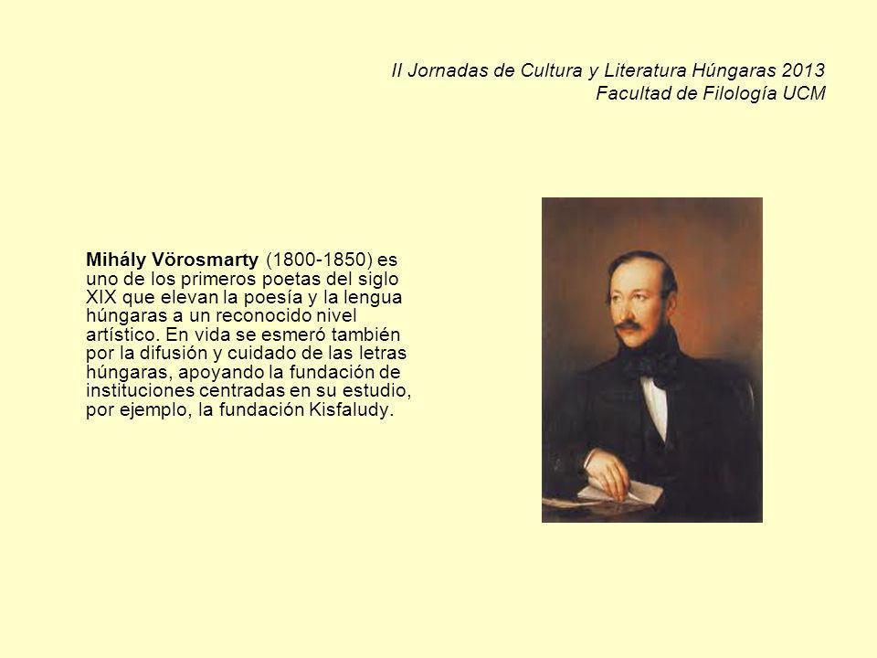 II Jornadas de Cultura y Literatura Húngaras 2013 Facultad de Filología UCM Mihály Vörosmarty (1800-1850) es uno de los primeros poetas del siglo XIX que elevan la poesía y la lengua húngaras a un reconocido nivel artístico.