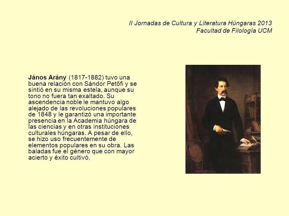 II Jornadas de Cultura y Literatura Húngaras 2013 Facultad de Filología UCM János Arány (1817-1882) tuvo una buena relación con Sándor Petőfi y se sintió en su misma estela, aunque su tono no fuera tan exaltado.