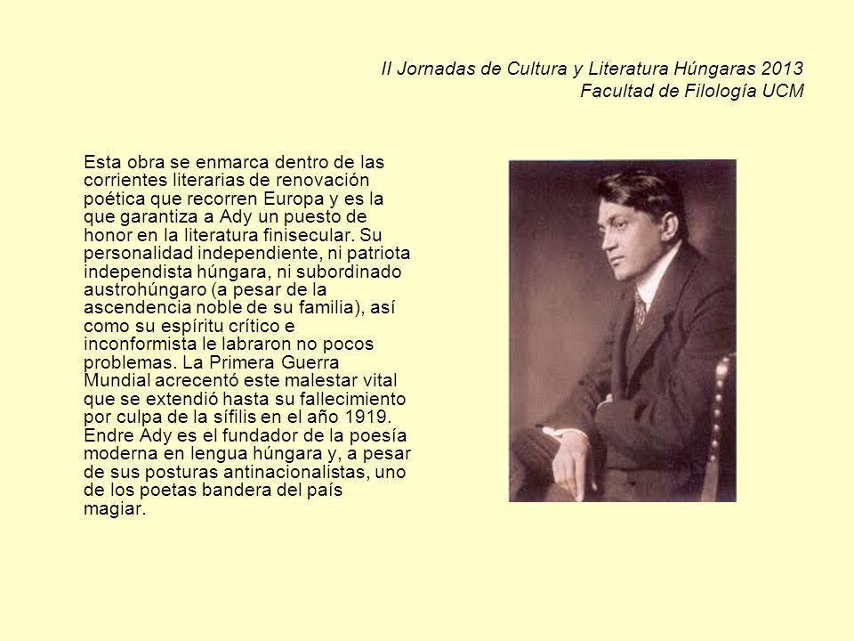 II Jornadas de Cultura y Literatura Húngaras 2013 Facultad de Filología UCM Esta obra se enmarca dentro de las corrientes literarias de renovación poética que recorren Europa y es la que garantiza a Ady un puesto de honor en la literatura finisecular.