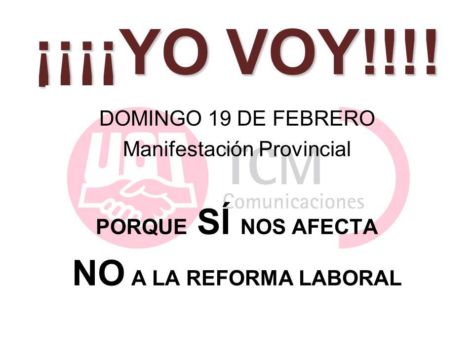 ¡¡¡¡YO VOY!!!! DOMINGO 19 DE FEBRERO Manifestación Provincial PORQUE SÍ NOS AFECTA NO A LA REFORMA LABORAL