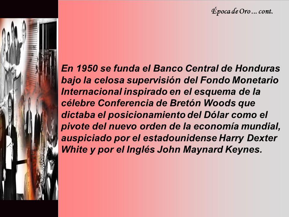En 1950 se funda el Banco Central de Honduras bajo la celosa supervisión del Fondo Monetario Internacional inspirado en el esquema de la célebre Conferencia de Bretón Woods que dictaba el posicionamiento del Dólar como el pivote del nuevo orden de la economía mundial, auspiciado por el estadounidense Harry Dexter White y por el Inglés John Maynard Keynes.