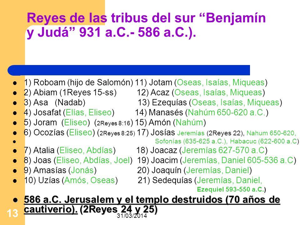 31/03/2014 13 Reyes de las tribus del sur Benjamín y Judá 931 a.C.- 586 a.C.). 1) Roboam (hijo de Salomón) 11) Jotam (Oseas, Isaías, Miqueas) 2) Abiam
