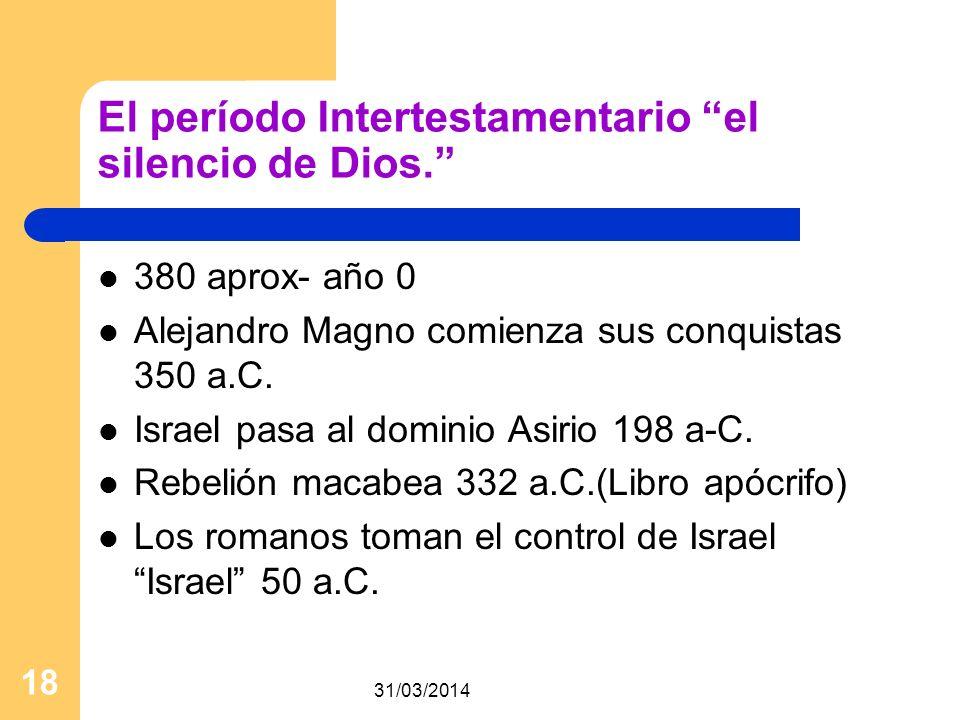 31/03/2014 18 El período Intertestamentario el silencio de Dios. 380 aprox- año 0 Alejandro Magno comienza sus conquistas 350 a.C. Israel pasa al domi