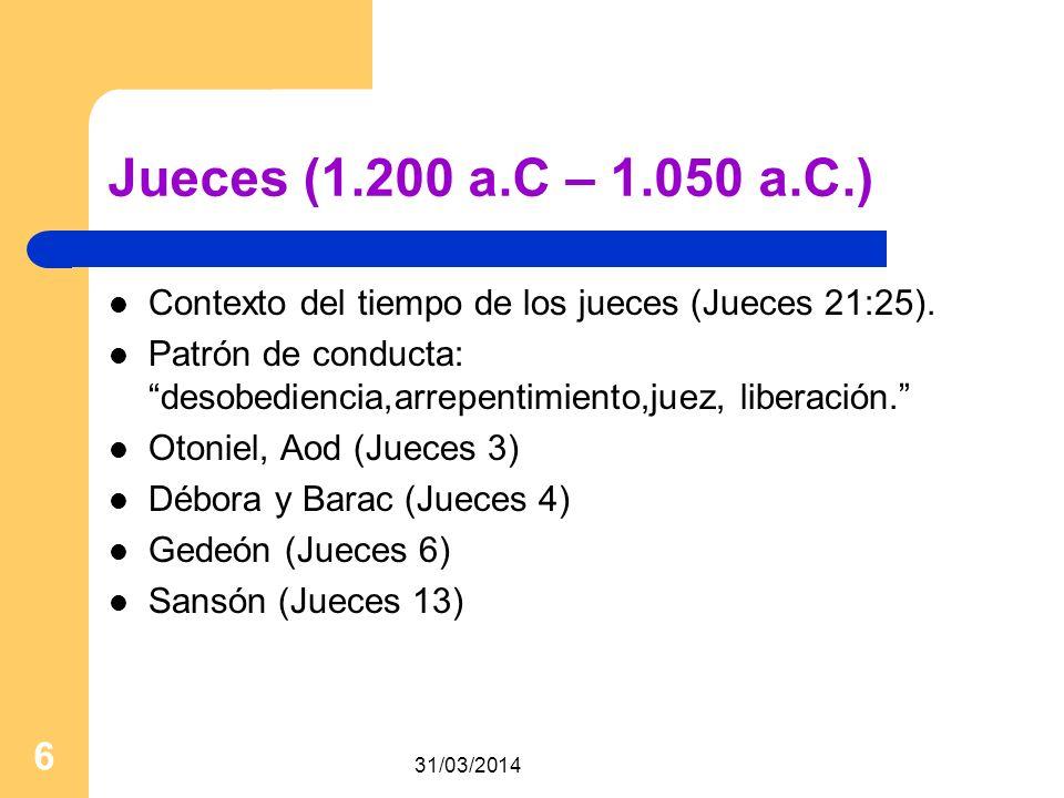 31/03/2014 6 Jueces (1.200 a.C – 1.050 a.C.) Contexto del tiempo de los jueces (Jueces 21:25). Patrón de conducta: desobediencia,arrepentimiento,juez,