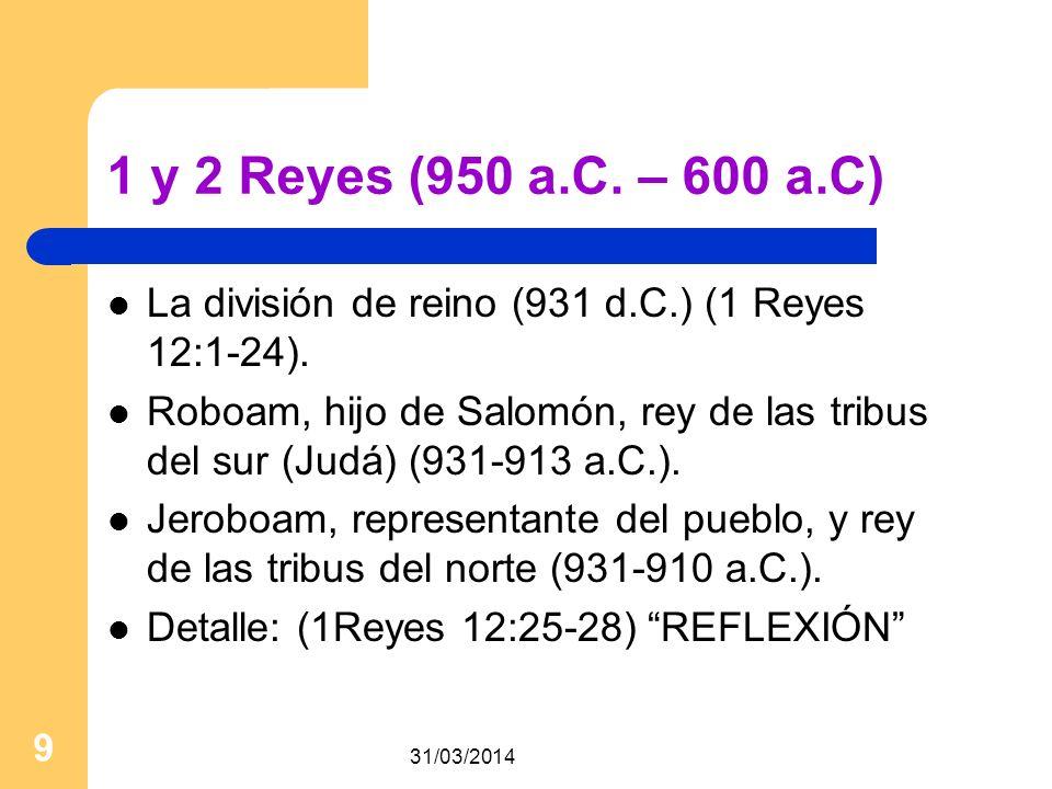 31/03/2014 9 1 y 2 Reyes (950 a.C. – 600 a.C) La división de reino (931 d.C.) (1 Reyes 12:1-24). Roboam, hijo de Salomón, rey de las tribus del sur (J