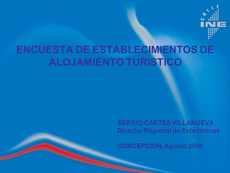 ENCUESTA DE ESTABLECIMIENTOS DE ALOJAMIENTO TURISTICO SERGIO CARTES VILLANUEVA Director Regional de Estadísticas CONCEPCION, Agosto 2006