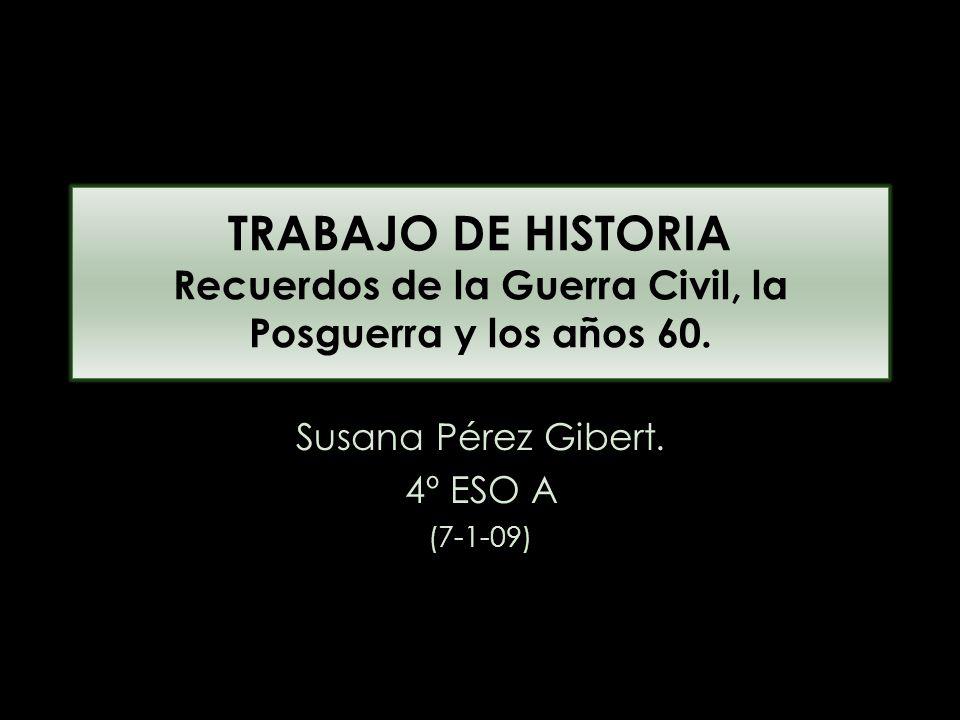 TRABAJO DE HISTORIA Recuerdos de la Guerra Civil, la Posguerra y los años 60. Susana Pérez Gibert. 4º ESO A (7-1-09)