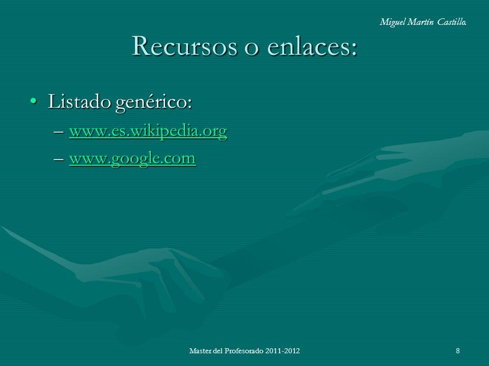 Master del Profesorado 2011-20128 Recursos o enlaces: Listado genérico:Listado genérico: –www.es.wikipedia.org www.es.wikipedia.org –www.google.com www.google.com Miguel Martín Castillo.