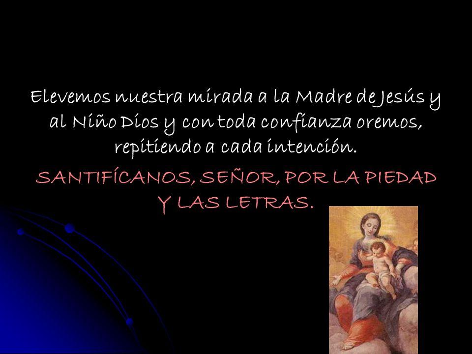 Elevemos nuestra mirada a la Madre de Jesús y al Niño Dios y con toda confianza oremos, repitiendo a cada intención. SANTIFÍCANOS, SEÑOR, POR LA PIEDA