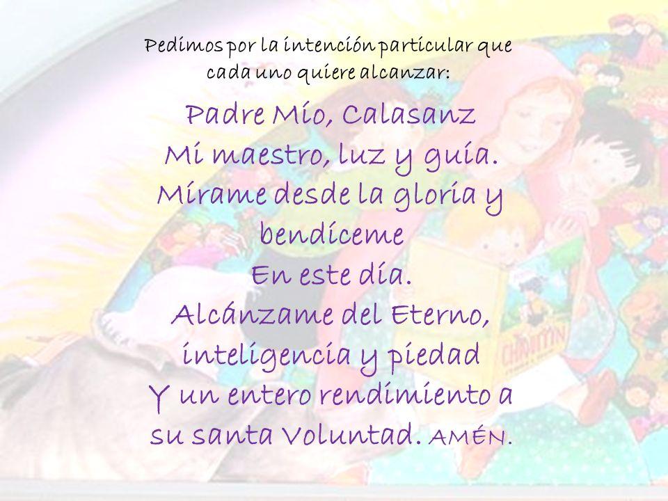 Padre Mío, Calasanz Mi maestro, luz y guía.Mírame desde la gloria y bendíceme En este día.
