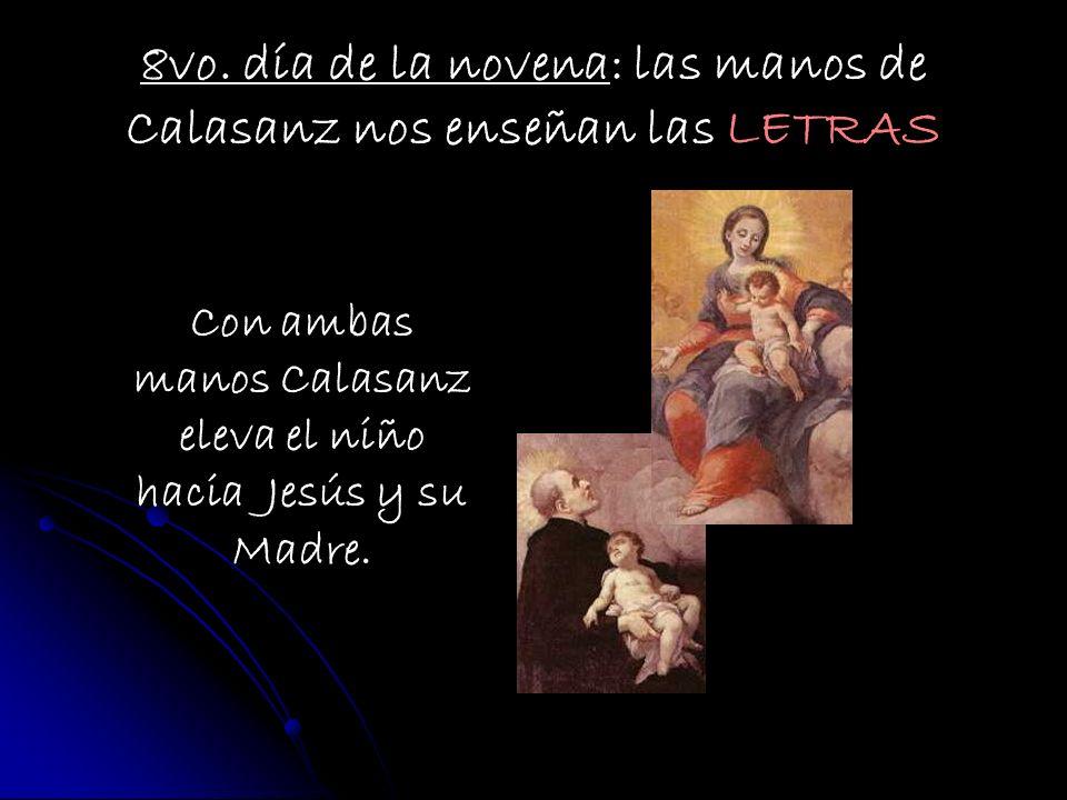 8vo. día de la novena: las manos de Calasanz nos enseñan las LETRAS Con ambas manos Calasanz eleva el niño hacia Jesús y su Madre.