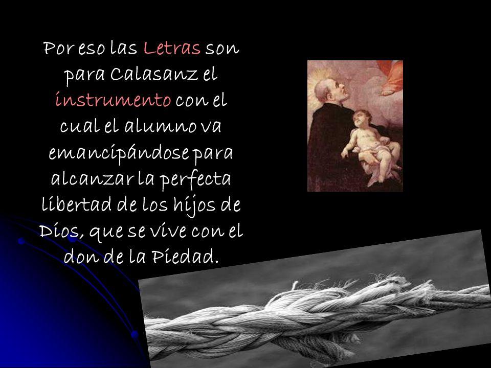 Por eso las Letras son para Calasanz el instrumento con el cual el alumno va emancipándose para alcanzar la perfecta libertad de los hijos de Dios, qu