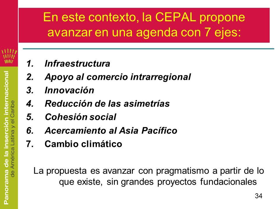 34 En este contexto, la CEPAL propone avanzar en una agenda con 7 ejes: 1.Infraestructura 2.Apoyo al comercio intrarregional 3.Innovación 4.Reducción