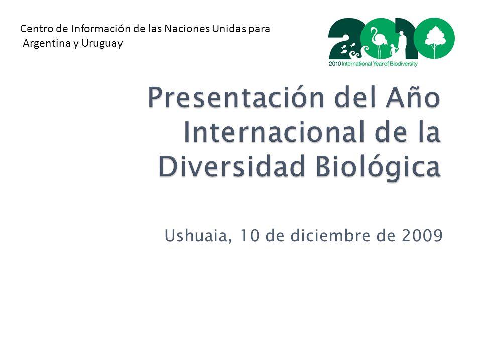 Presentación del Año Internacional de la Diversidad Biológica Ushuaia, 10 de diciembre de 2009 Centro de Información de las Naciones Unidas para Argentina y Uruguay