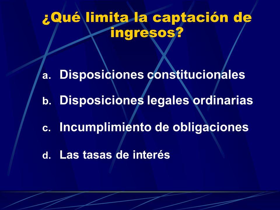 ¿Qué limita la captación de ingresos? a. Disposiciones constitucionales b. Disposiciones legales ordinarias c. Incumplimiento de obligaciones d. Las t
