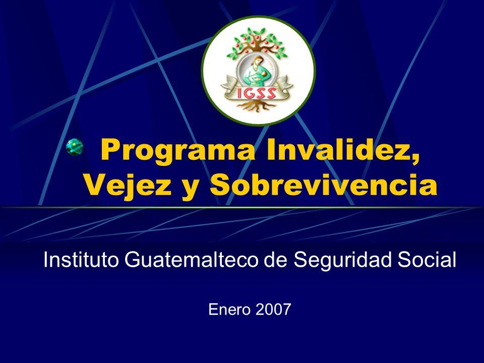 Programa Invalidez, Vejez y Sobrevivencia Instituto Guatemalteco de Seguridad Social Enero 2007