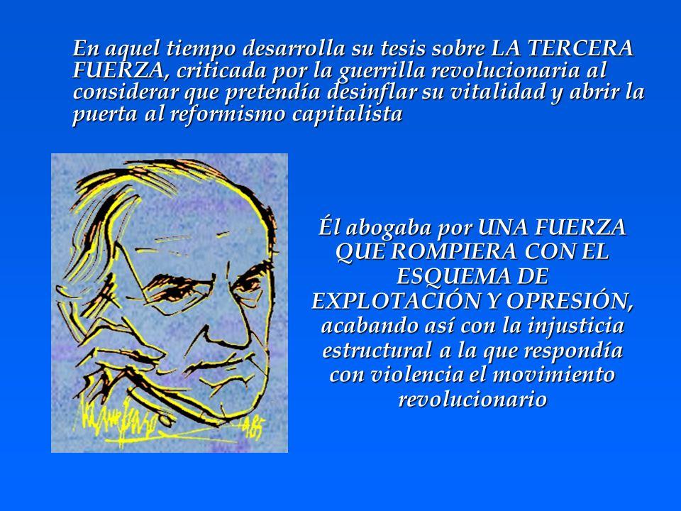 En aquel tiempo desarrolla su tesis sobre LA TERCERA FUERZA, criticada por la guerrilla revolucionaria al considerar que pretendía desinflar su vitali