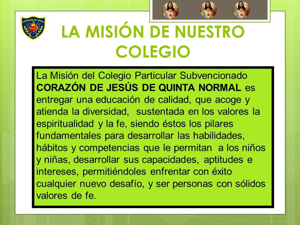 LA MISIÓN DE NUESTRO COLEGIO La Misión del Colegio Particular Subvencionado CORAZÓN DE JESÚS DE QUINTA NORMAL es entregar una educación de calidad, qu