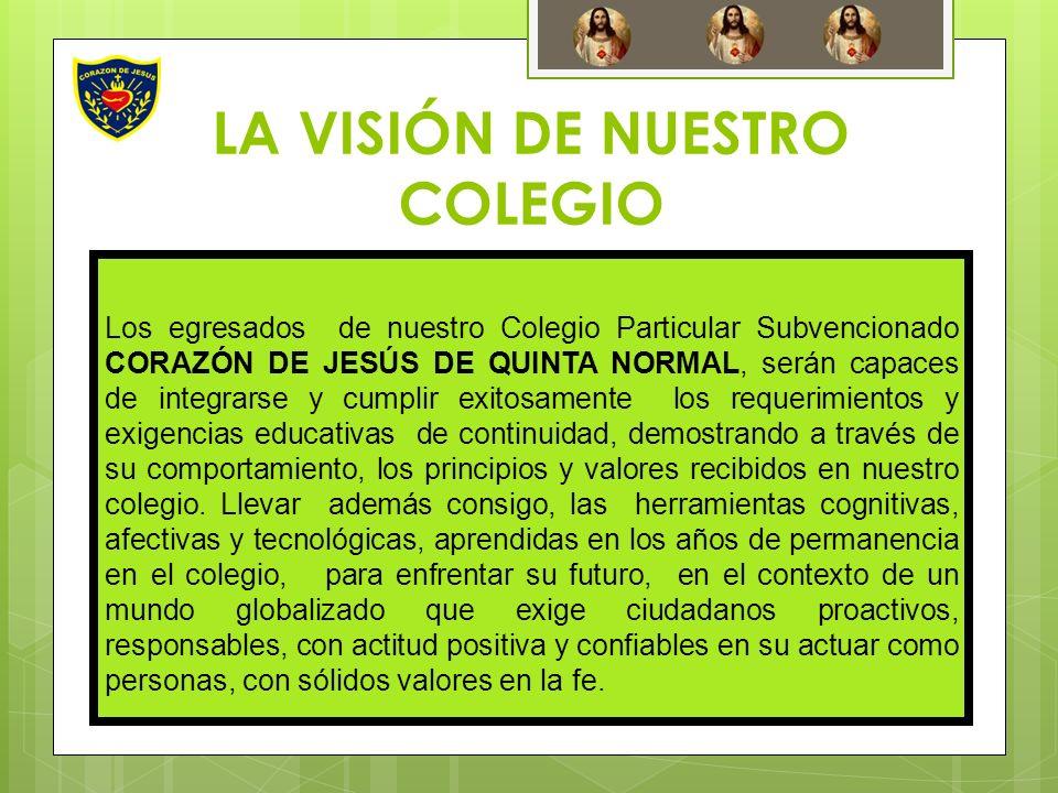 LA VISIÓN DE NUESTRO COLEGIO Los egresados de nuestro Colegio Particular Subvencionado CORAZÓN DE JESÚS DE QUINTA NORMAL, serán capaces de integrarse