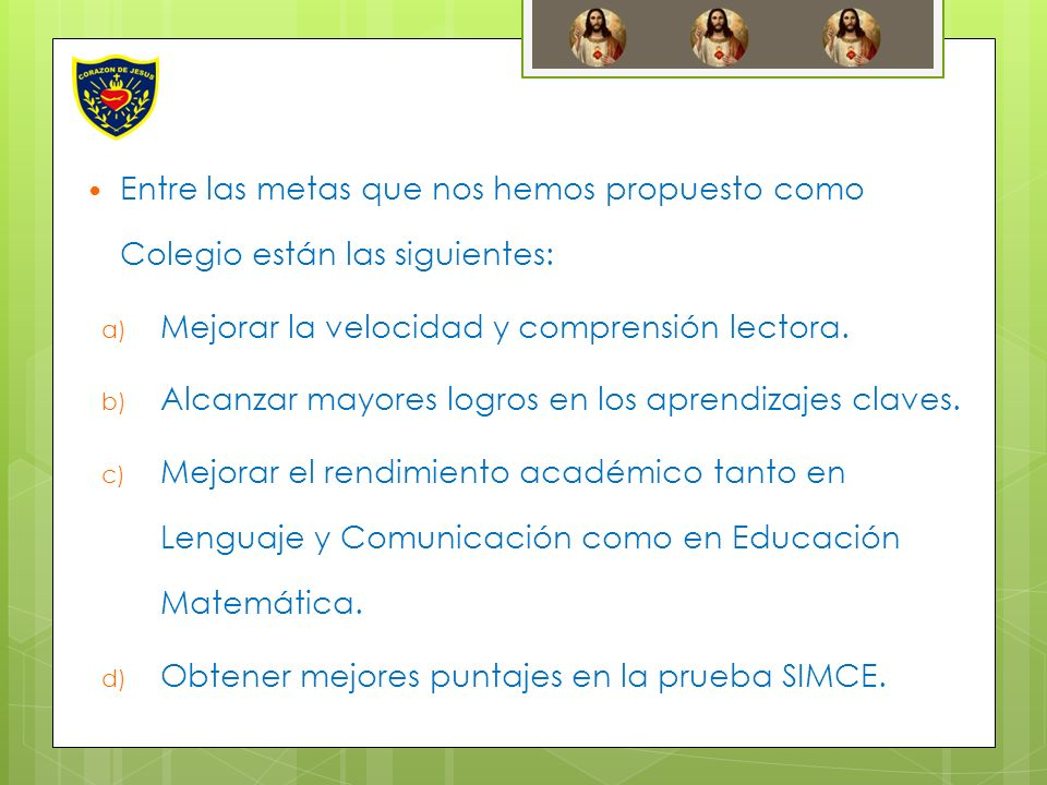 Entre las metas que nos hemos propuesto como Colegio están las siguientes: a) Mejorar la velocidad y comprensión lectora. b) Alcanzar mayores logros e