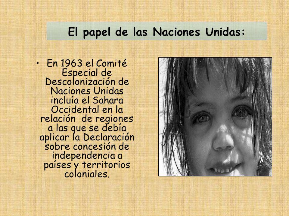 El papel de las Naciones Unidas: En 1963 el Comité Especial de Descolonización de Naciones Unidas incluía el Sahara Occidental en la relación de regiones a las que se debía aplicar la Declaración sobre concesión de independencia a países y territorios coloniales.