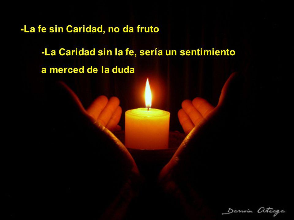 -La fe sin Caridad, no da fruto -La Caridad sin la fe, sería un sentimiento a merced de la duda