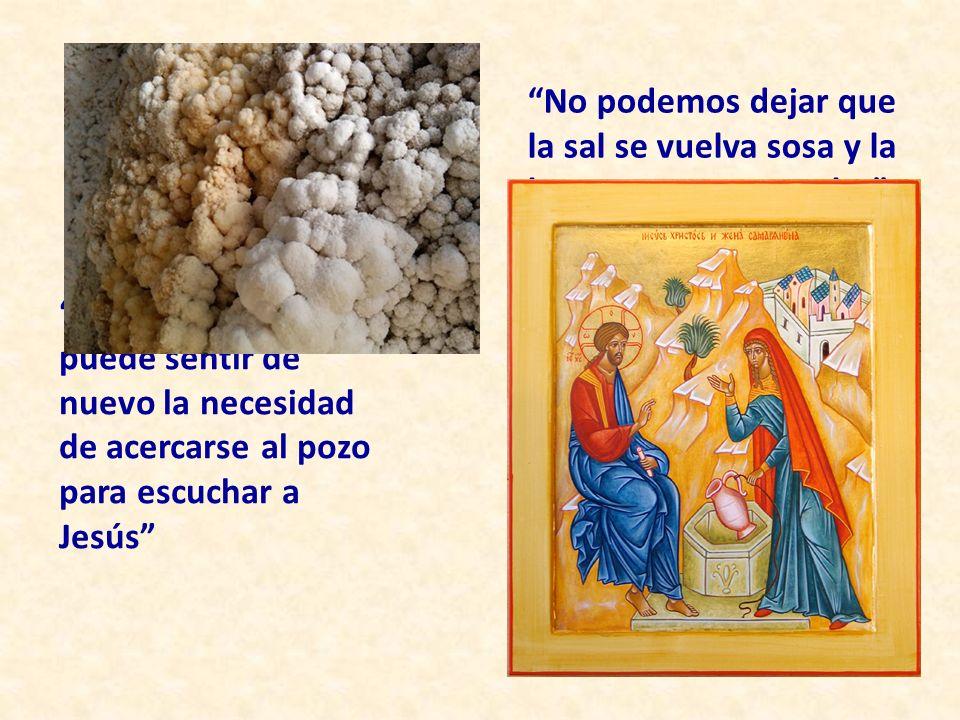 No podemos dejar que la sal se vuelva sosa y la luz permanezca oculta (Mt 5, 13-16) El hombre actual puede sentir de nuevo la necesidad de acercarse al pozo para escuchar a Jesús
