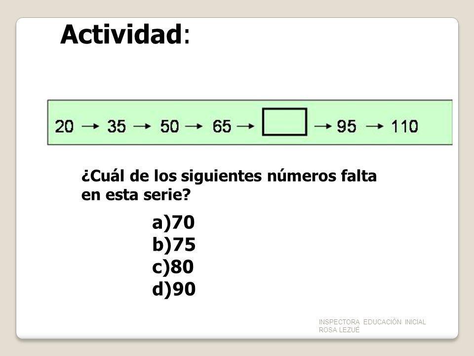 ¿Cuál de los siguientes números falta en esta serie? a)70 b)75 c)80 d)90 Actividad: INSPECTORA EDUCACIÓN INICIAL ROSA LEZUÉ