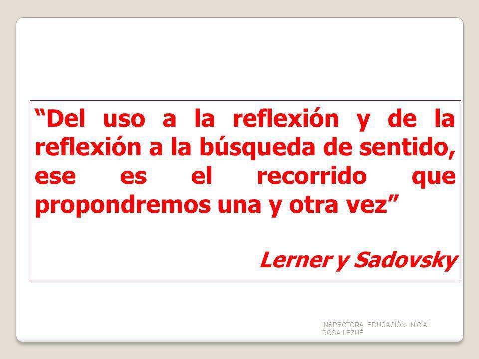 Del uso a la reflexión y de la reflexión a la búsqueda de sentido, ese es el recorrido que propondremos una y otra vez Lerner y Sadovsky INSPECTORA ED