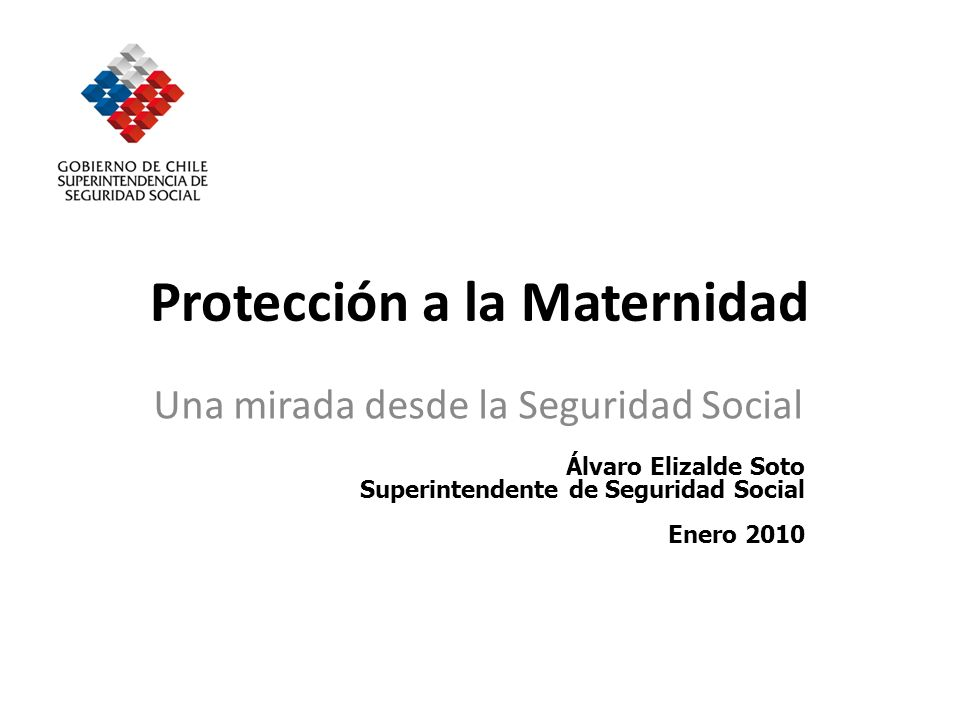 Protección a la Maternidad Una mirada desde la Seguridad Social Álvaro Elizalde Soto Superintendente de Seguridad Social Enero 2010