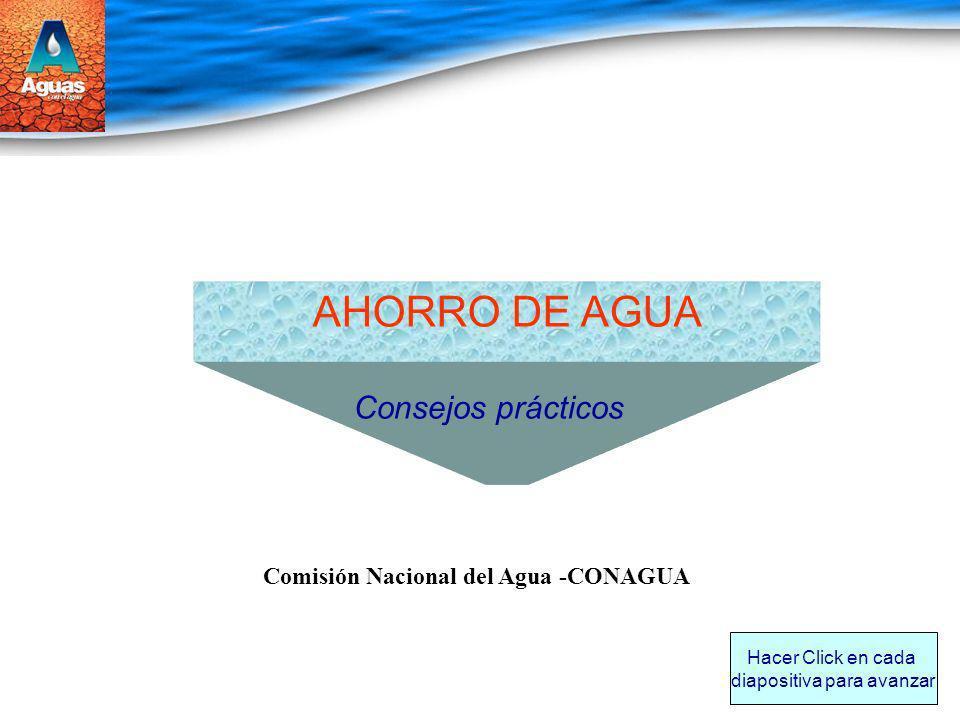 AHORRO DE AGUA Consejos prácticos Comisión Nacional del Agua -CONAGUA Hacer Click en cada diapositiva para avanzar