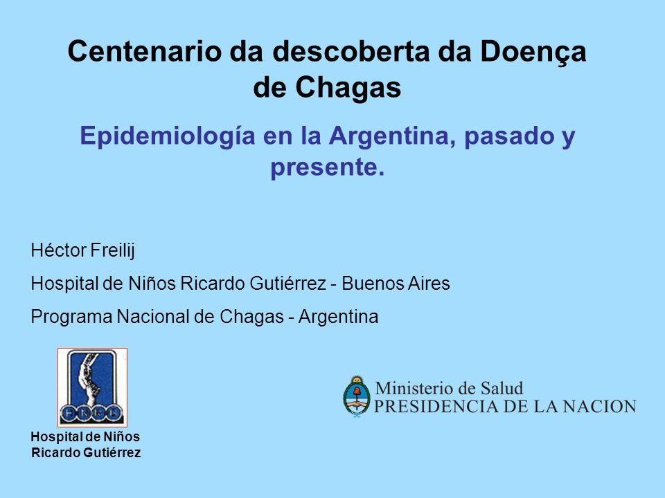 Centenario da descoberta da Doença de Chagas Epidemiología en la Argentina, pasado y presente. Héctor Freilij Hospital de Niños Ricardo Gutiérrez - Bu