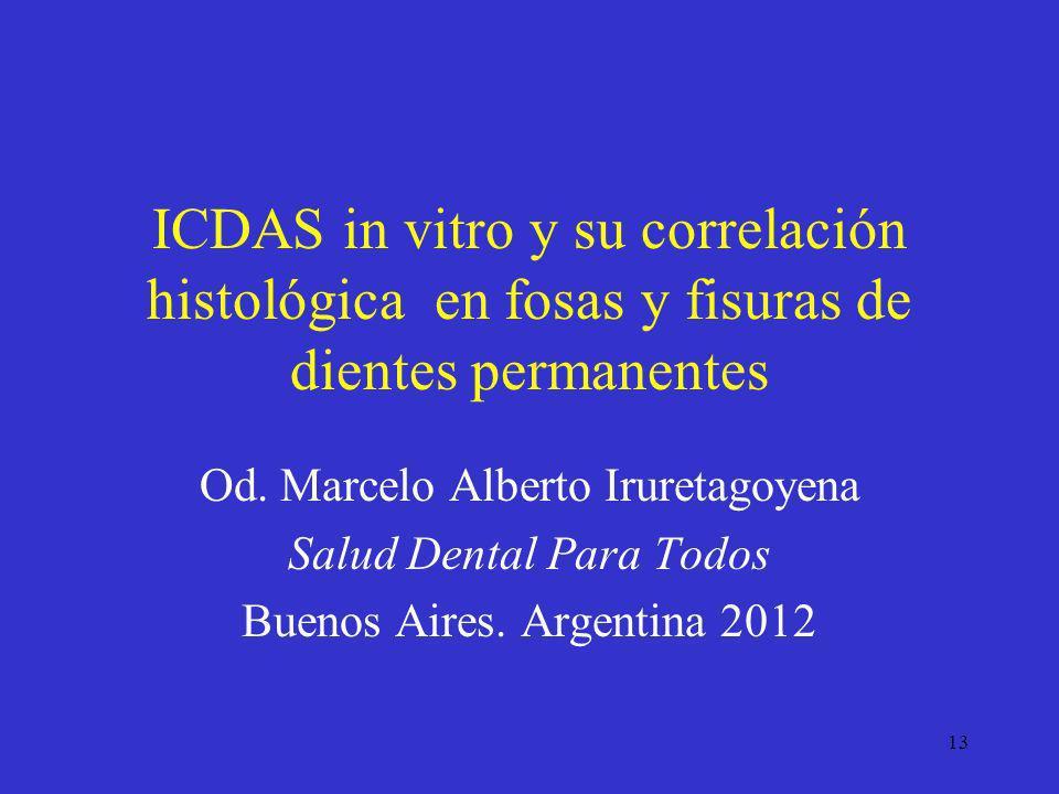 13 ICDAS in vitro y su correlación histológica en fosas y fisuras de dientes permanentes Od. Marcelo Alberto Iruretagoyena Salud Dental Para Todos Bue
