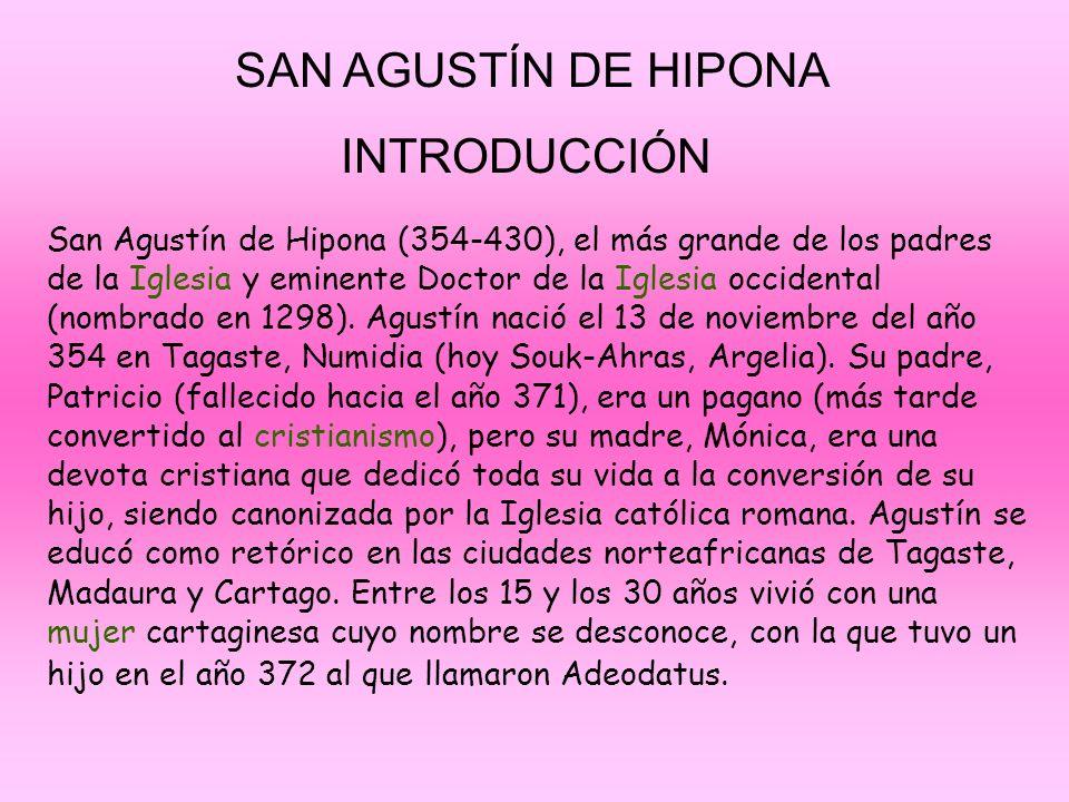 SAN AGUSTÍN DE HIPONA INTRODUCCIÓN San Agustín de Hipona (354-430), el más grande de los padres de la Iglesia y eminente Doctor de la Iglesia occident