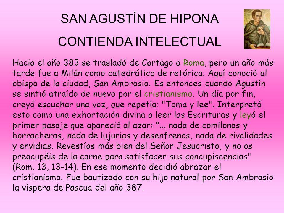 SAN AGUSTÍN DE HIPONA CONTIENDA INTELECTUAL Hacia el año 383 se trasladó de Cartago a Roma, pero un año más tarde fue a Milán como catedrático de retó