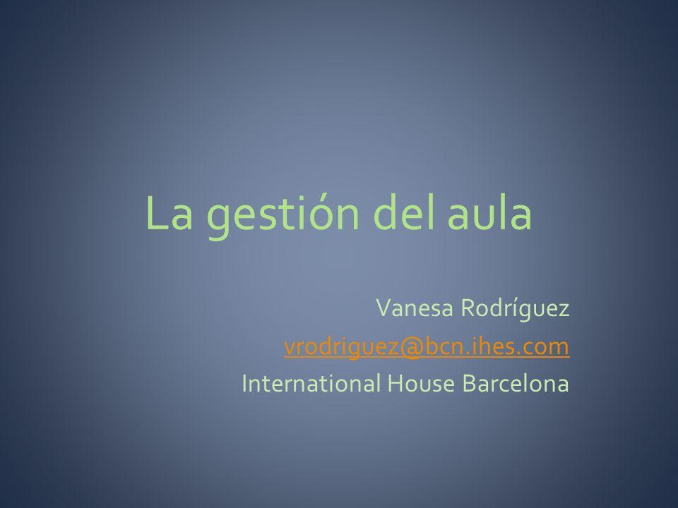 La gestión del aula Vanesa Rodríguez vrodriguez@bcn.ihes.com International House Barcelona