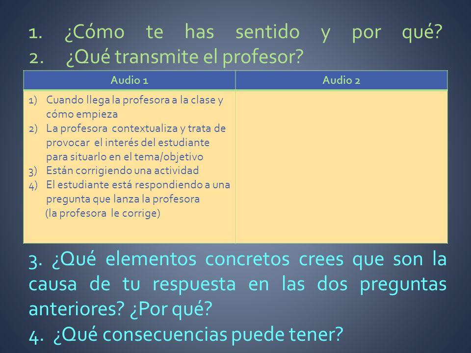 1. ¿Cómo te has sentido y por qué? 2. ¿Qué transmite el profesor? Audio 1Audio 2 1)Cuando llega la profesora a la clase y cómo empieza 2)La profesora