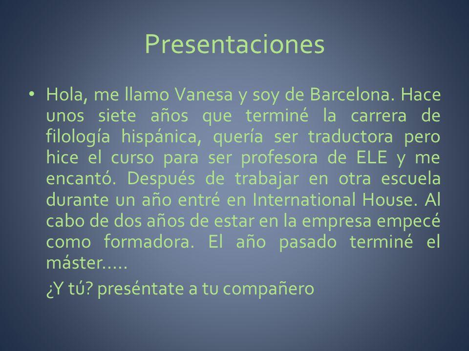 Presentaciones Hola, me llamo Vanesa y soy de Barcelona. Hace unos siete años que terminé la carrera de filología hispánica, quería ser traductora per