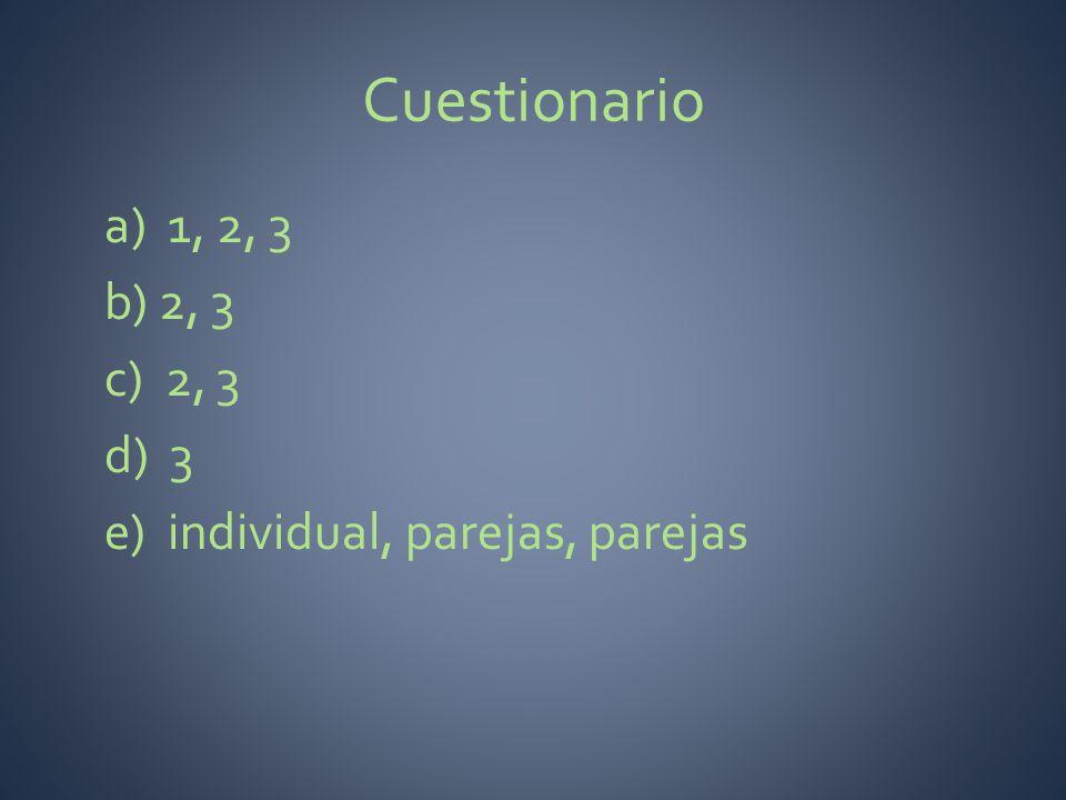 Cuestionario a) 1, 2, 3 b) 2, 3 c) 2, 3 d) 3 e) individual, parejas, parejas
